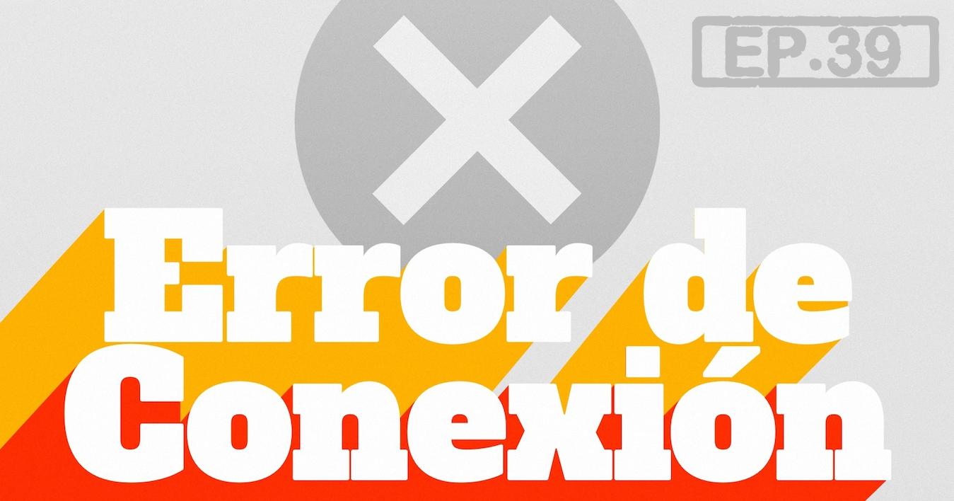 Error de Conexión Podcast 39